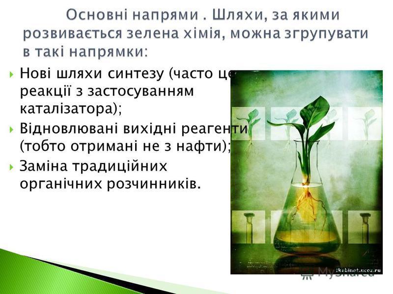 Нові шляхи синтезу (часто це реакції з застосуванням каталізатора); Відновлювані вихідні реагенти (тобто отримані не з нафти); Заміна традиційних органічних розчинників.