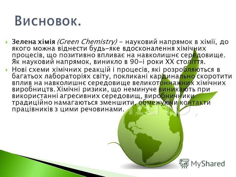 Зелена хімія (Green Chemistry) - науковий напрямок в хімії, до якого можна віднести будь-яке вдосконалення хімічних процесів, що позитивно впливає на навколишнє середовище. Як науковий напрямок, виникло в 90-і роки XX століття. Нові схеми хімічних ре