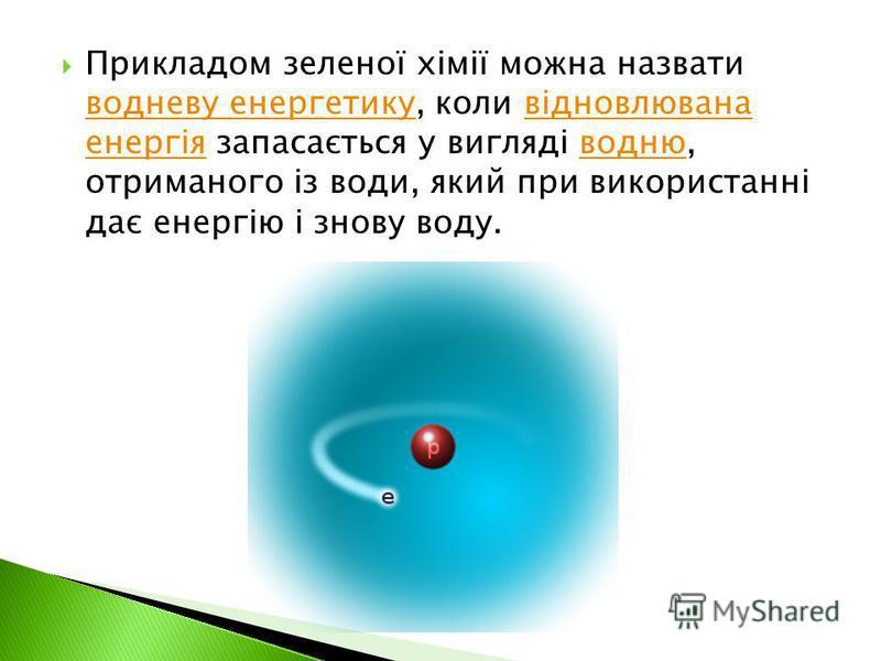 Прикладом зеленої хімії можна назвати водневу енергетику, коли відновлювана енергія запасається у вигляді водню, отриманого із води, який при використанні дає енергію і знову воду. водневу енергетикувідновлювана енергіяводню