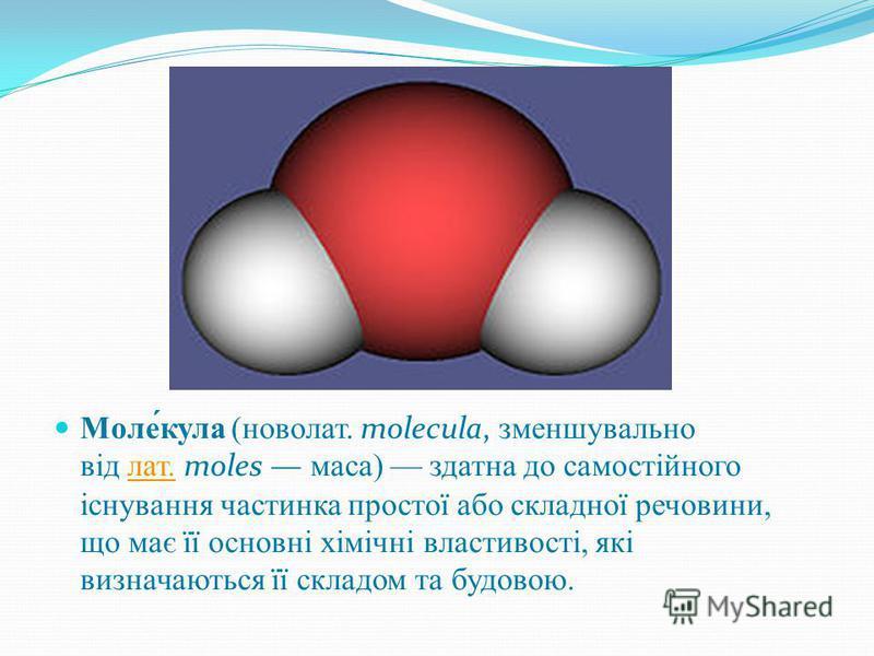Моле́кула (новолат. molecula, зменшувально від лат. moles маса) здатна до самостійного існування частинка простої або складної речовини, що має її основні хімічні властивості, які визначаються її складом та будовою.лат.
