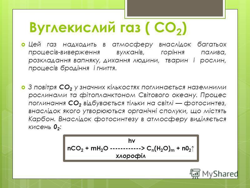 Вуглекислий газ ( СО 2 ) Цей газ надходить в атмосферу внаслідок багатьох процесів-виверження вулканів, горіння палива, розкладання вапняку, дихання людини, тварин і рослин, процесів бродіння і гниття. З повітря СО 2 у значних кількостях поглинається