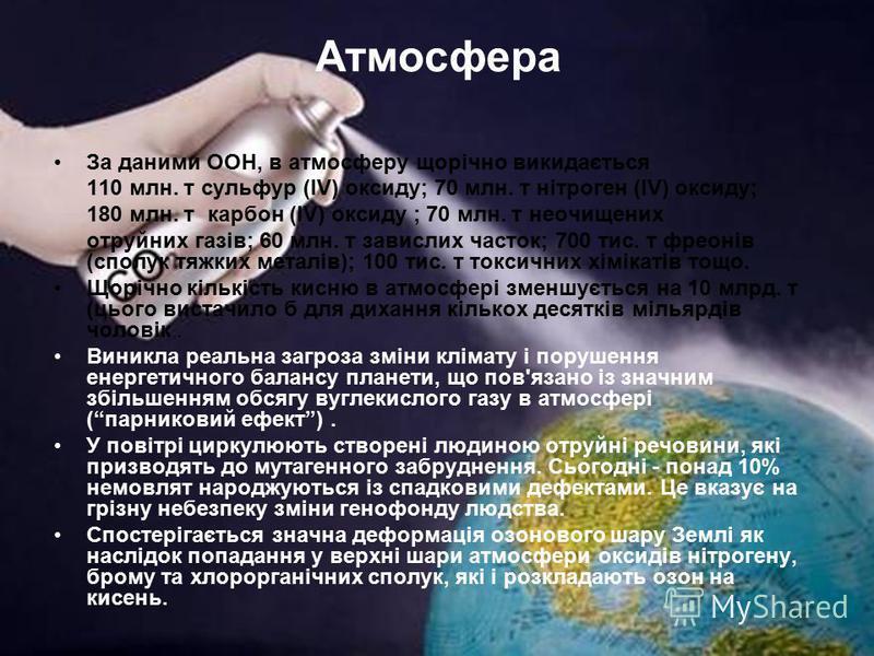 Атмосфера За даними ООН, в атмосферу щорічно викидається 110 млн. т сульфур (ІV) оксиду; 70 млн. т нітроген (ІV) оксиду; 180 млн. т карбон (ІV) оксиду ; 70 млн. т неочищених отруйних газів; 60 млн. т завислих часток; 700 тис. т фреонів (сполук тяжких