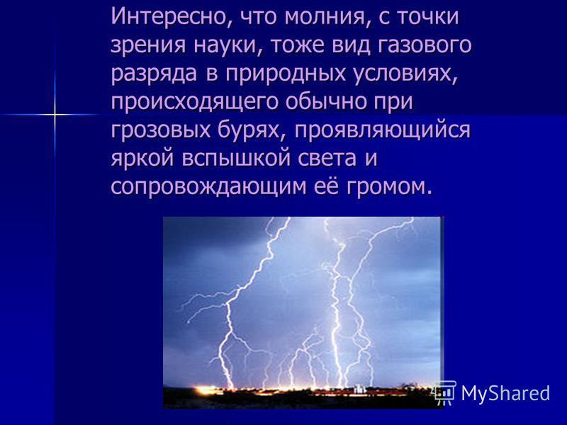 Интересно, что молния, с точки зрения науки, тоже вид газового разрядддда в природных условиях, происходящего обычно при грозовых бурях, проявляюрийся яркой вспышкой света и сопровождающим её громом.