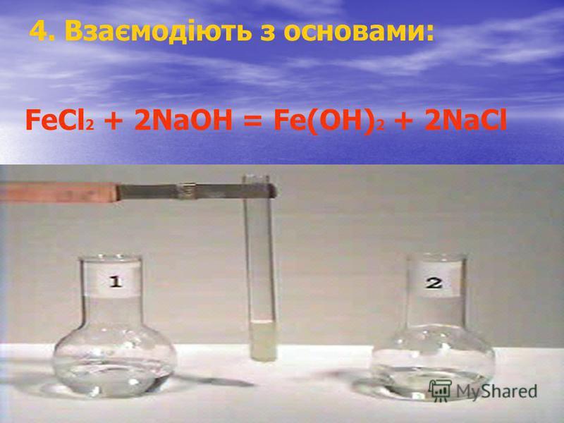 4. Взаємодіють з основами: FeCl 2 + 2NaOH = Fe(OH) 2 + 2NaCl