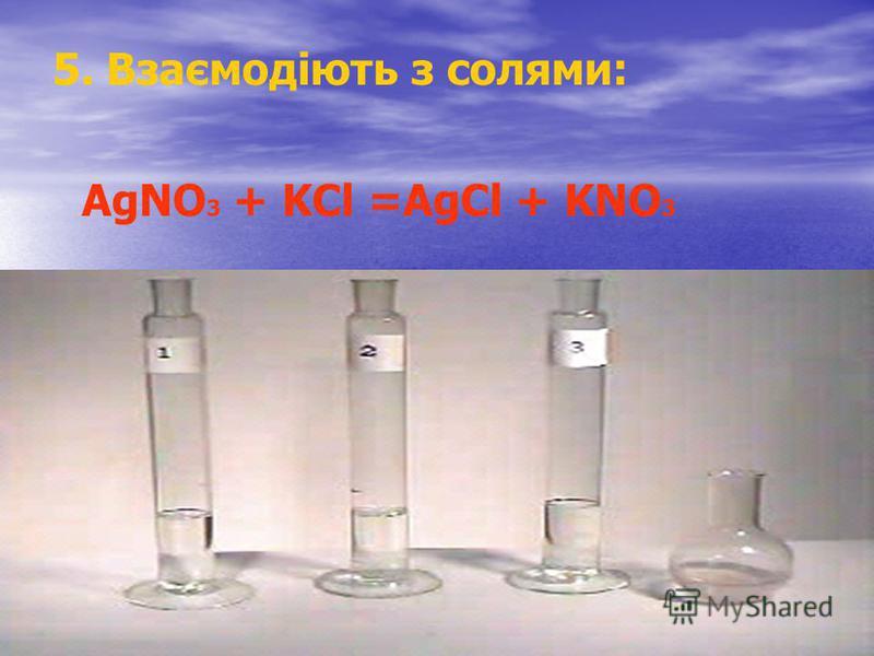 5. Взаємодіють з солями: AgNO 3 + KCl =AgCl + KNO 3
