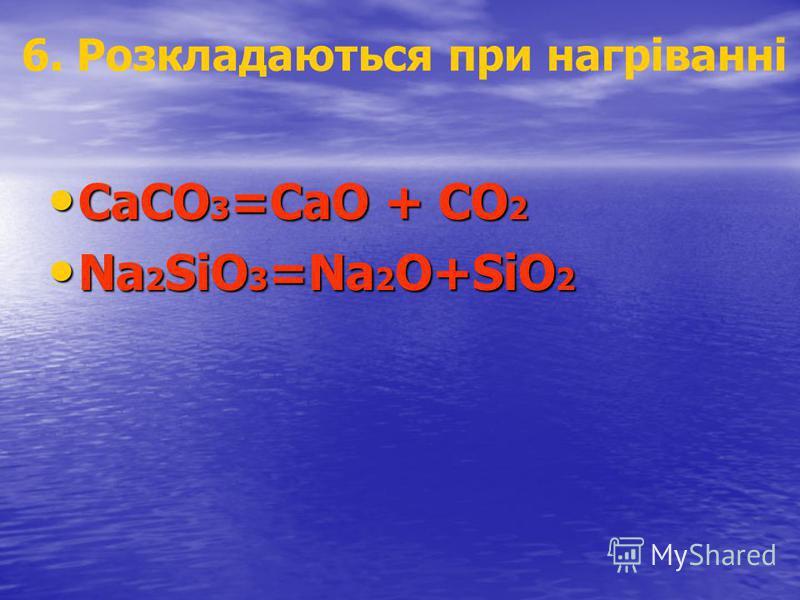 6. Розкладаються при нагріванні CaCO 3 =CaO + CO 2 CaCO 3 =CaO + CO 2 Na 2 SiO 3 =Na 2 O+SiO 2 Na 2 SiO 3 =Na 2 O+SiO 2