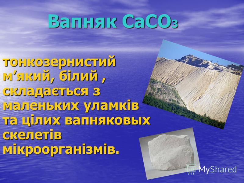 Вапняк CaCO 3 тонкозернистий мякий, білий, складається з маленьких уламків та цілих вапняковых скелетів мікроорганізмів.