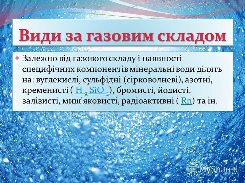 Залежно від газового складу і наявності специфічних компонентів мінеральні води ділять на: вуглекислі, сульфідні (сірководневі), азотні, кременисті ( H 2 SiO 3 ), бромисті, йодисті, залізисті, миш'яковисті, радіоактивні ( Rn) та ін.H 2 SiO 3Rn Залежн