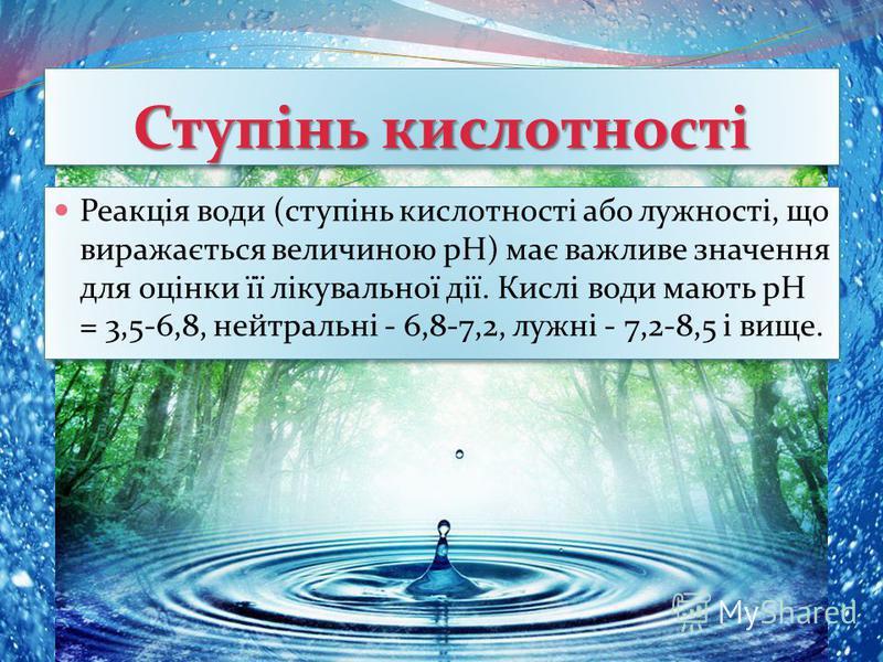 Реакція води (ступінь кислотності або лужності, що виражається величиною pH) має важливе значення для оцінки її лікувальної дії. Кислі води мають pH = 3,5-6,8, нейтральні - 6,8-7,2, лужні - 7,2-8,5 і вище. Ступінь кислотності