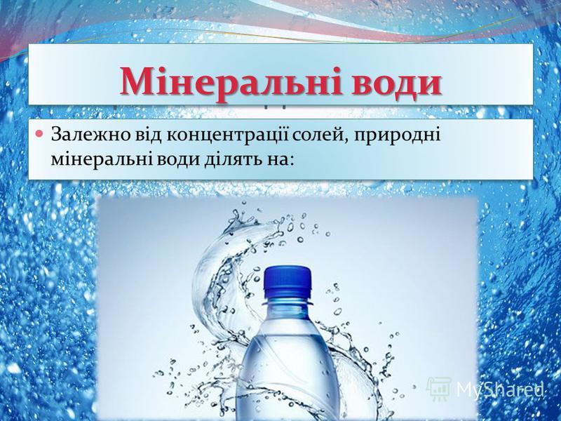 Мінеральні води Залежно від концентрації солей, природні мінеральні води ділять на: Мінеральні води