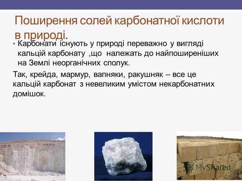 Поширення солей карбонатної кислоти в природі. Карбонати існують у природі переважно у вигляді кальцій карбонату,що належать до найпоширеніших на Землі неорганічних сполук. Так, крейда, мармур, вапняки, ракушняк – все це кальцій карбонат з невеликим