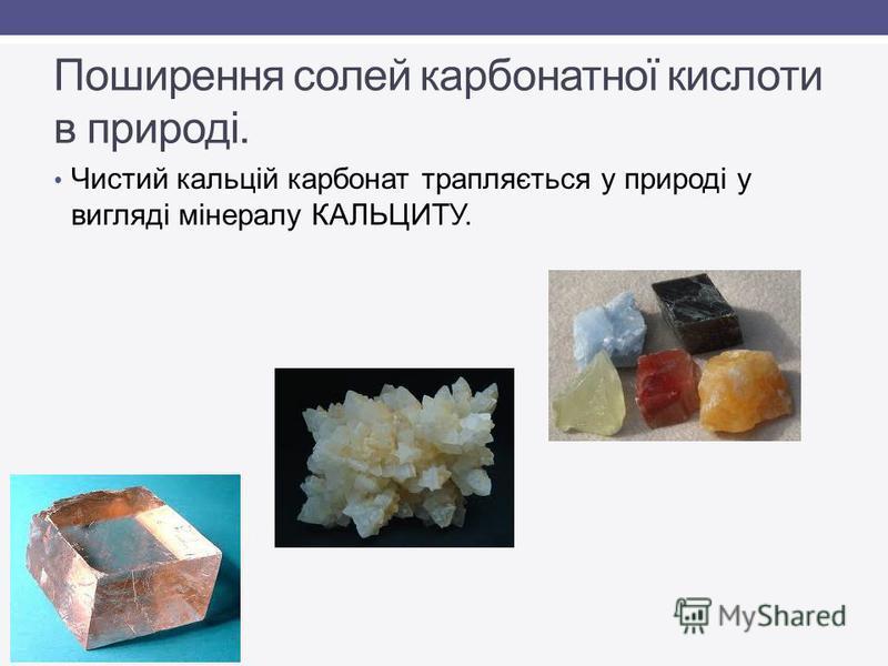 Поширення солей карбонатної кислоти в природі. Чистий кальцій карбонат трапляється у природі у вигляді мінералу КАЛЬЦИТУ.