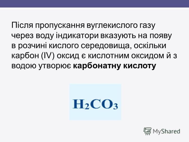 Після пропускання вуглекислого газу через воду індикатори вказують на появу в розчині кислого середовища, оскільки карбон (ІV) оксид є кислотним оксидом й з водою утворює карбонатну кислоту
