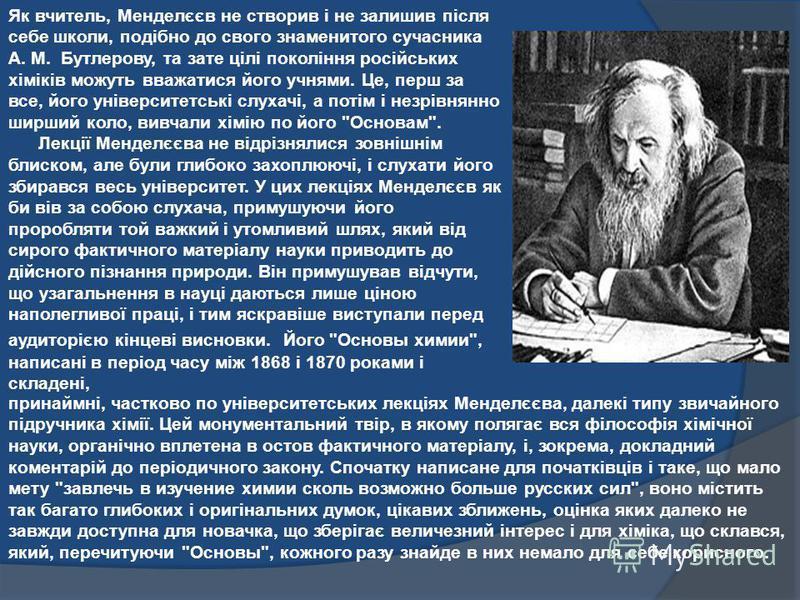 Як вчитель, Менделєєв не створив і не залишив після себе школи, подібно до свого знаменитого сучасника А. М. Бутлерову, та зате цілі покоління російських хіміків можуть вважатися його учнями. Це, перш за все, його університетські слухачі, а потім і н