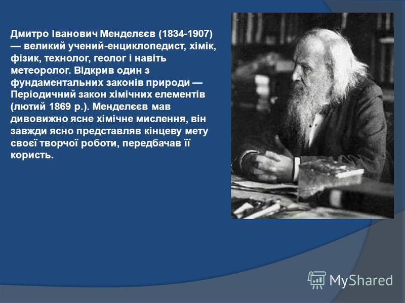 Дмитро Іванович Менделєєв (1834-1907) великий учений-енциклопедист, хімік, фізик, технолог, геолог і навіть метеоролог. Відкрив один з фундаментальних законів природи Періодичний закон хімічних елементів (лютий 1869 р.). Менделєєв мав дивовижно ясне