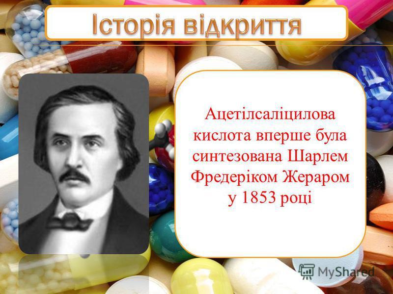 Ацетілсаліцилова кислота вперше була синтезована Шарлем Фредеріком Жераром у 1853 році