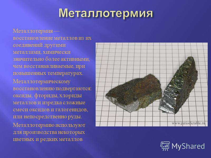 Металлотермия восстановление металлов из их соединений другими металлами, химически значительно более активными, чем восстанавливаемые, при повышенных температурах. Металлотермическому восстановлению подвергаются : оксиды, фториды, хлориды металлов и