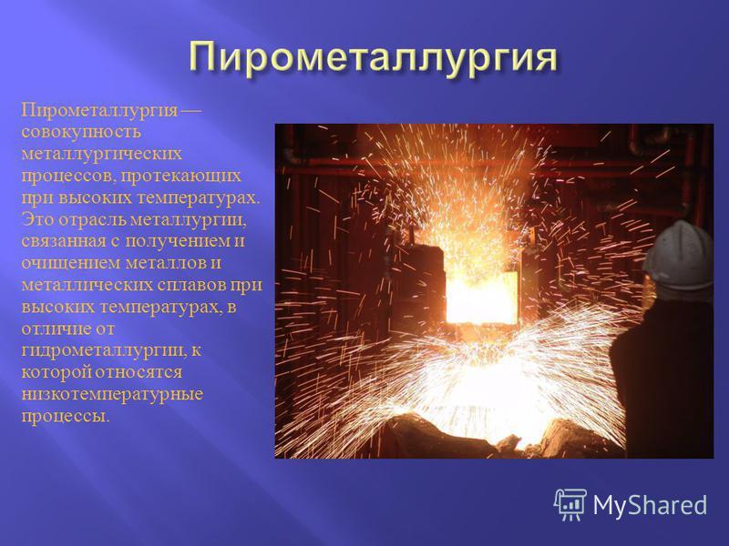 Пирометаллургия совокупность металлургических процессов, протекающих при высоких температурах. Это отрасль металлургии, связанная с получением и очищением металлов и металлических сплавов при высоких температурах, в отличие от гидрометаллургии, к кот
