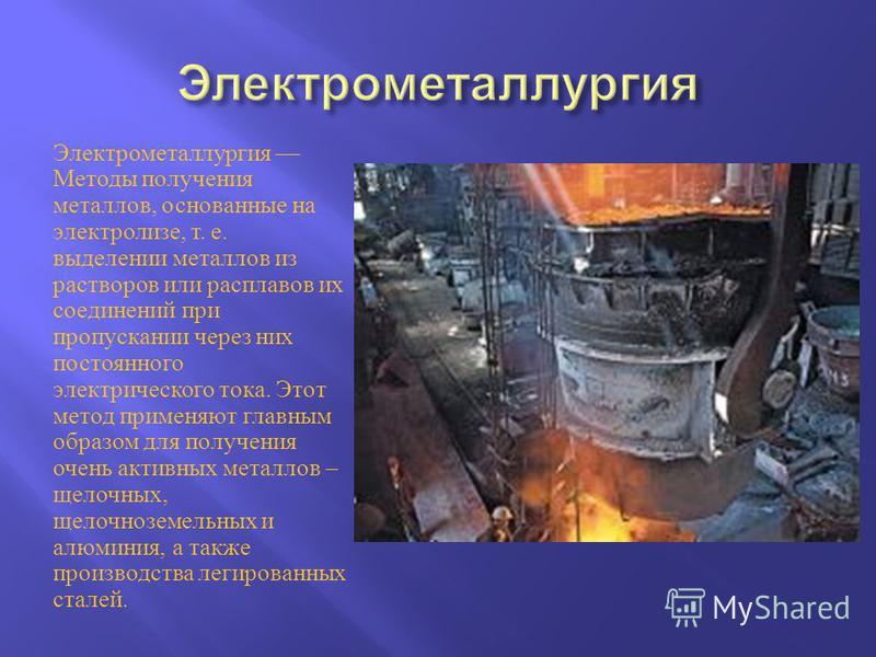 Электрометаллургия Методы получения металлов, основанные на электролизе, т. е. выделении металлов из растворов или расплавов их соединений при пропускании через них постоянного электрического тока. Этот метод применяют главным образом для получения о