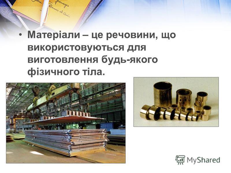 Матеріали – це речовини, що використовуються для виготовлення будь-якого фізичного тіла.
