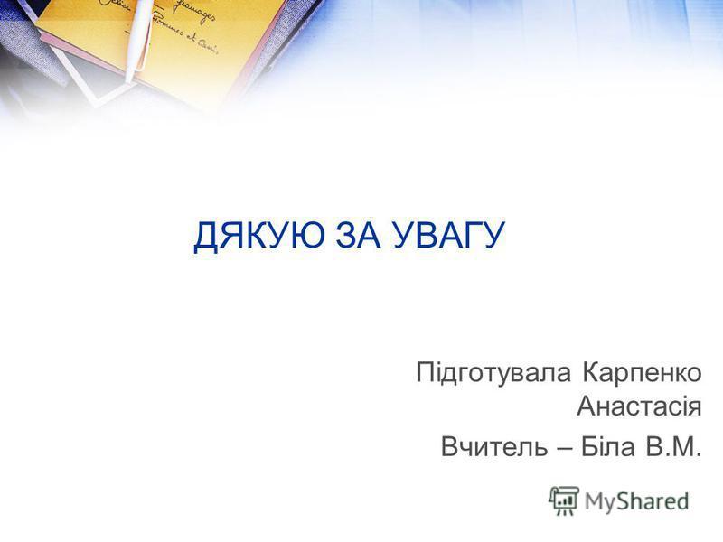 ДЯКУЮ ЗА УВАГУ Підготувала Карпенко Анастасія Вчитель – Біла В.М.