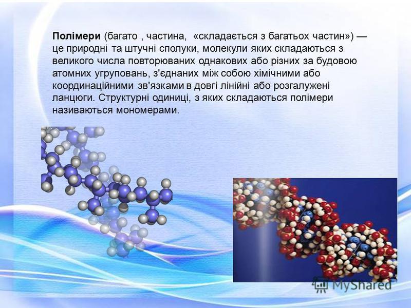 Полімери (багато, частина, «складається з багатьох частин») це природні та штучні сполуки, молекули яких складаються з великого числа повторюваних однакових або різних за будовою атомних угруповань, з'єднаних між собою хімічними або координаційними з