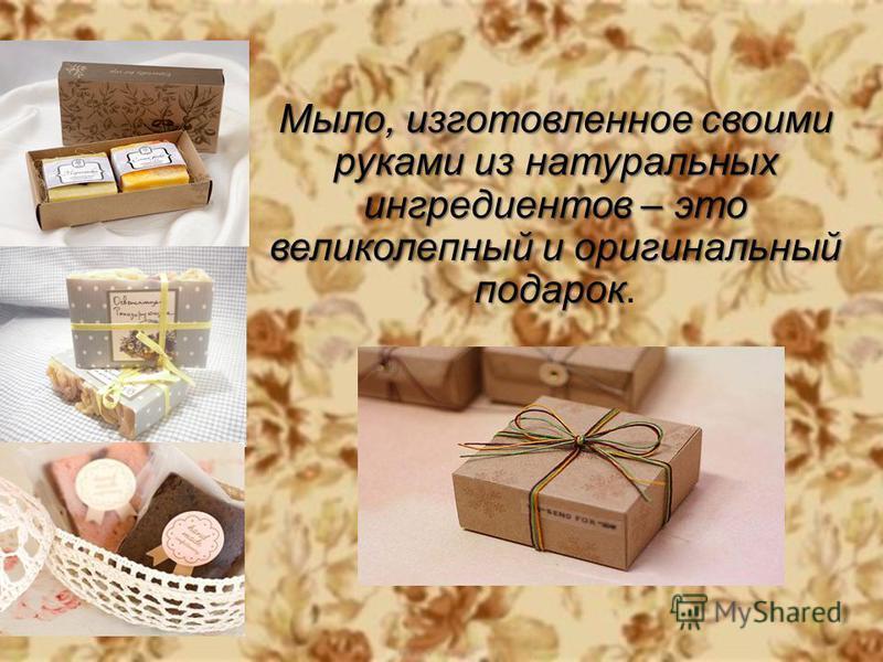 Мыло, изготовленное своими руками из натуральных ингредиентов – это великолепный и оригинальный подарок Мыло, изготовленное своими руками из натуральных ингредиентов – это великолепный и оригинальный подарок.