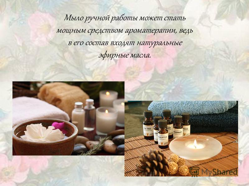 Мыло ручной работы может стать мощным средством ароматерапии, ведь в его состав входят натуральные эфирные масла.