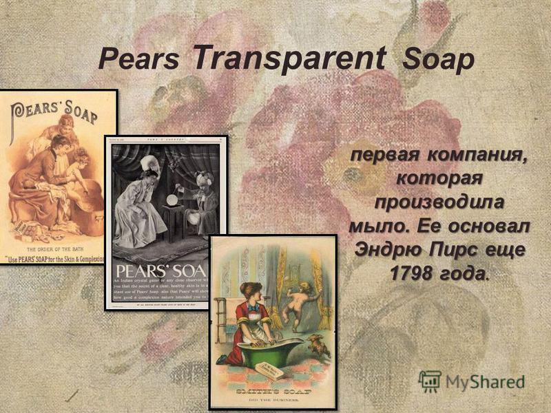 P ears Transparent Soap первая компания, которая производила мыло. Ее основал Эндрю Пирс еще 1798 года.
