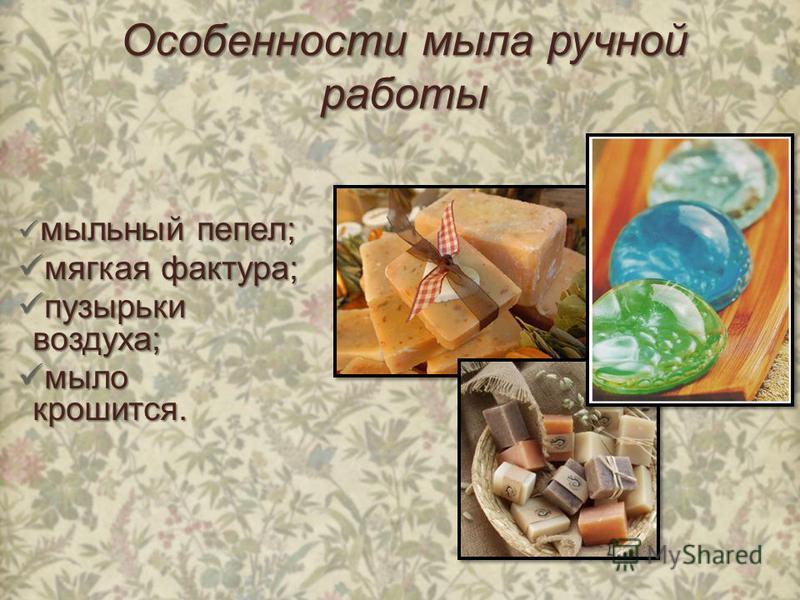 Особенности мыла ручной работы мыльный пепел; мыльный пепел; мягкая фактура; мягкая фактура; пузырьки воздуха; пузырьки воздуха; мыло крошится. мыло крошится.