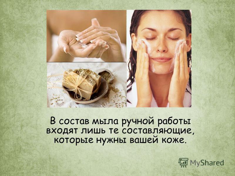 В состав мыла ручной работы входят лишь те составляющие, которые нужны вашей коже.