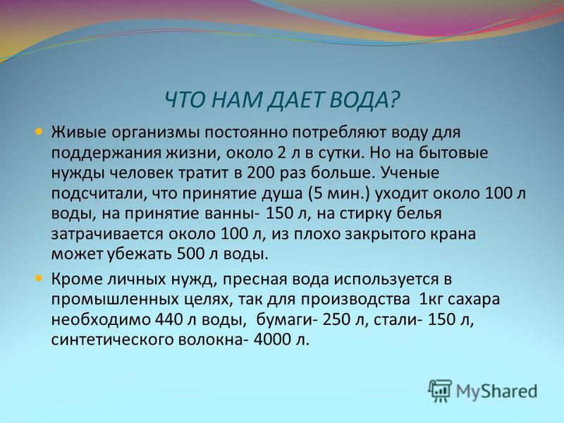 ЧТО НАМ ДАЕТ ВОДА? Живые организмы постоянно потребляют воду для поддержания жизни, около 2 л в сутки. Но на бытовые нужды человек тратит в 200 раз больше. Ученые подсчитали, что принятие душа (5 мин.) уходит около 100 л воды, на принятие ванны- 150
