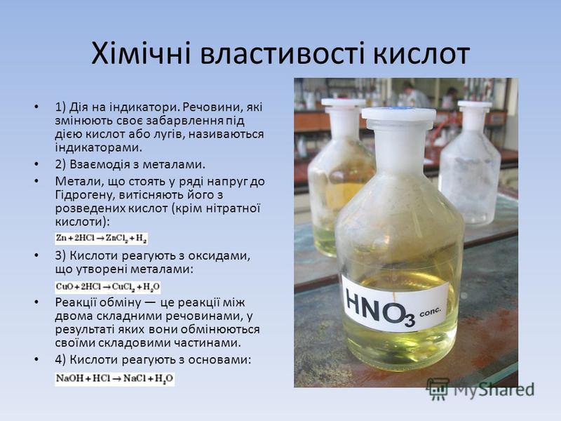 Хімічні властивості кислот 1) Дія на індикатори. Речовини, які змінюють своє забарвлення під дією кислот або лугів, називаються індикаторами. 2) Взаємодія з металами. Метали, що стоять у ряді напруг до Гідрогену, витісняють його з розведених кислот (