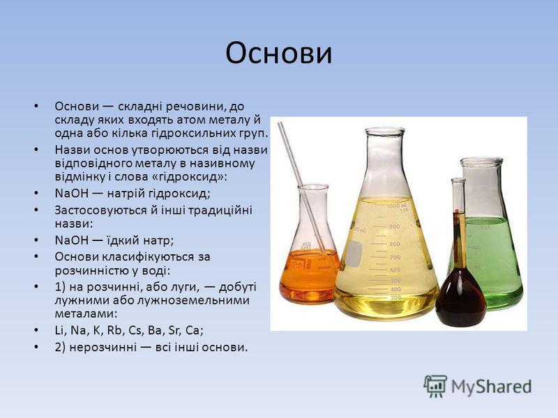 Основи Основи складні речовини, до складу яких входять атом металу й одна або кілька гідроксильних груп. Назви основ утворюються від назви відповідного металу в називному відмінку і слова «гідроксид»: NaOH натрій гідроксид; Застосовуються й інші трад