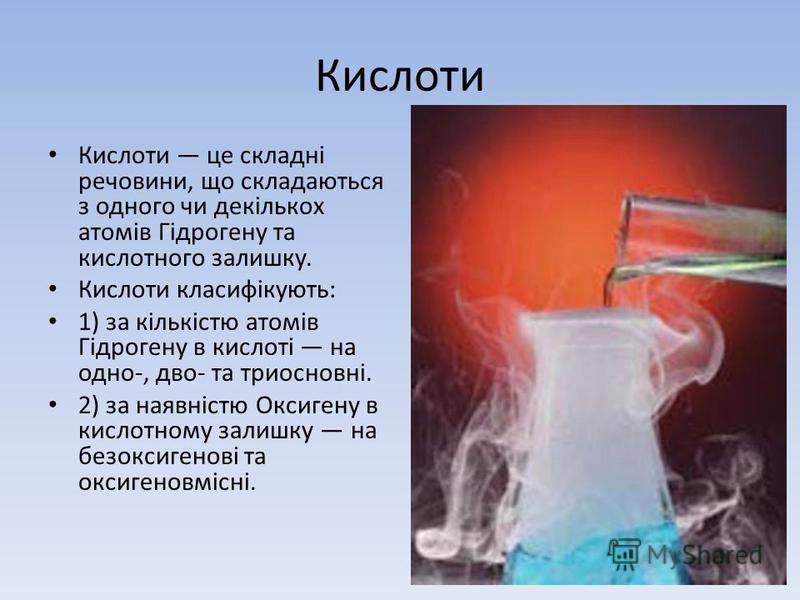 Кислоти Кислоти це складні речовини, що складаються з одного чи декількох атомів Гідрогену та кислотного залишку. Кислоти класифікують: 1) за кількістю атомів Гідрогену в кислоті на одно-, дво- та триосновні. 2) за наявністю Оксигену в кислотному зал