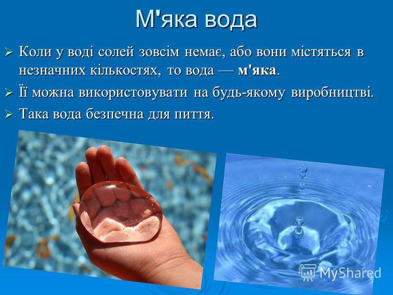 М'яка вода Коли у воді солей зовсім немає, або вони містяться в незначних кількостях, то вода м'яка. Коли у воді солей зовсім немає, або вони містяться в незначних кількостях, то вода м'яка. Її можна використовувати на будь-якому виробництві. Її можн