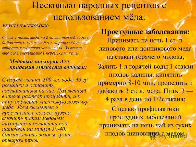 Несколько народных рецептов с использованием мёда: УКУСЫ НАСЕКОМЫХ: Смесь 1 части меда на 2 части теплой воды с добавлением маленькой ч.л. корицы медленно втирать в зудящую часть тела. Замечено, что боль уменьшается через 1-2 минуты. Медовый шампунь