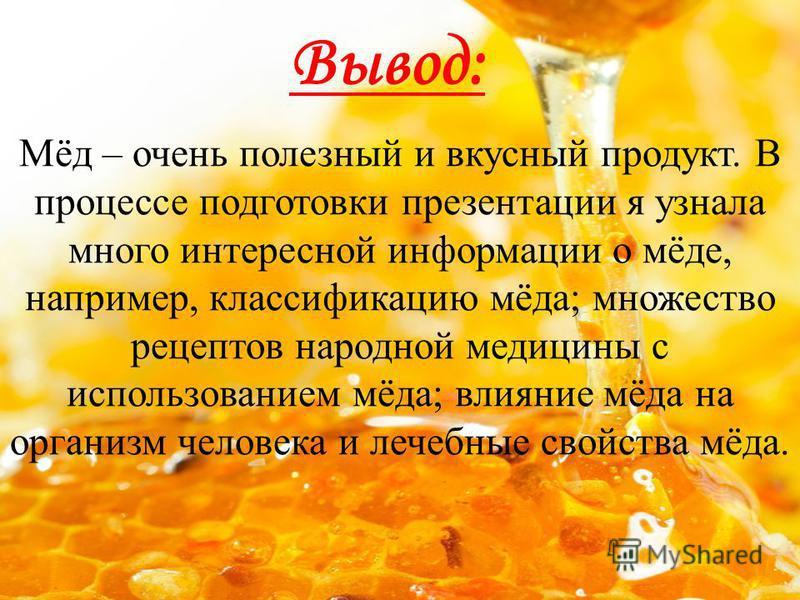 Вывод: Мёд – очень полезный и вкусный продукт. В процессе подготовки презентации я узнала много интересной информации о мёде, например, классификацию мёда; множество рецептов народной медицины с использованием мёда; влияние мёда на организм человека