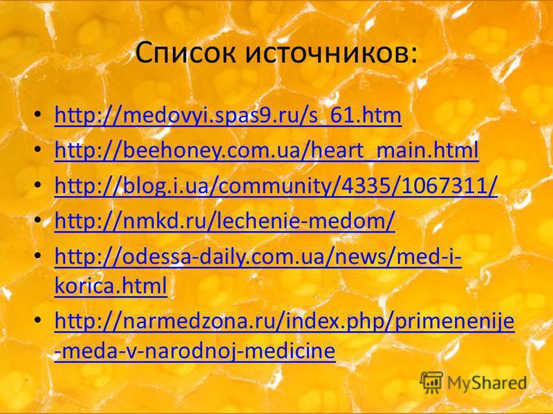 Список источников: http://medovyi.spas9.ru/s_61. htm http://beehoney.com.ua/heart_main.html http://blog.i.ua/community/4335/1067311/ http://nmkd.ru/lechenie-medom/ http://odessa-daily.com.ua/news/med-i- korica.html http://odessa-daily.com.ua/news/med