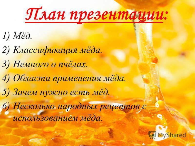 План презентации: 1)Мёд. 2)Классификация мёда. 3)Немного о пчёлах. 4)Области применения мёда. 5)Зачем нужно есть мёд. 6)Несколько народных рецептов с использованием мёда.