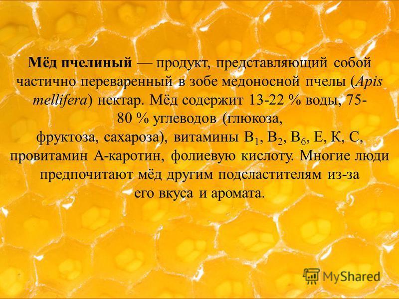 Мёд пчелиный продукт, представляющий собой частично переваренный в зобе медоносной пчелы (Apis mellifera) нектар. Мёд содержит 13-22 % воды, 75- 80 % углеводов (глюкоза, фруктоза, сахароза), витамины В 1, В 2, В 6, Е, К, С, провитамин А-каротин, фоли