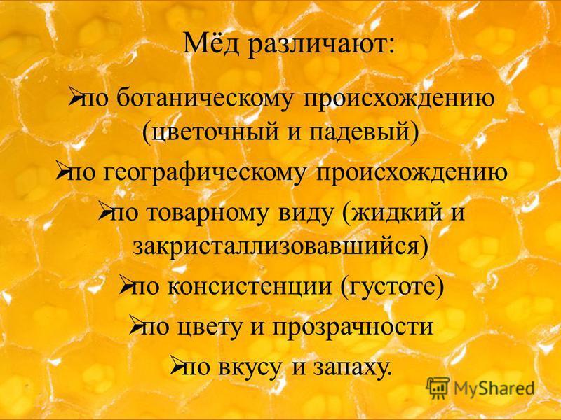 Мёд различают: по ботаническому происхождению (цветочный и падевый) по географическому происхождению по товарному виду (жидкий и закристаллизовавшийся) по консистенции (густоте) по цвету и прозрачности по вкусу и запаху.