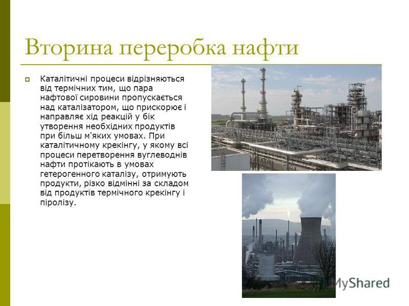 Вторина переробка нафти Каталітичні процеси відрізняються від термічних тим, що пара нафтової сировини пропускається над каталізатором, що прискорює і направляє хід реакцій у бік утворення необхідних продуктів при більш м'яких умовах. При каталітично