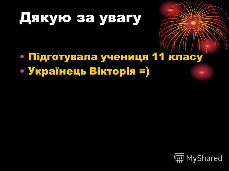 Дякую за увагу Підготувала учениця 11 класу Українець Вікторія =)