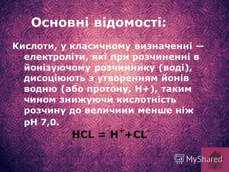 Основні відомості: Кислоти, у класичному визначенні електроліти, які при розчиненні в йонізуючому розчиннику (воді), дисоціюють з утворенням йонів водню (або протону, Н+), таким чином знижуючи кислотність розчину до величини менше ніж pH 7,0. HCL = H