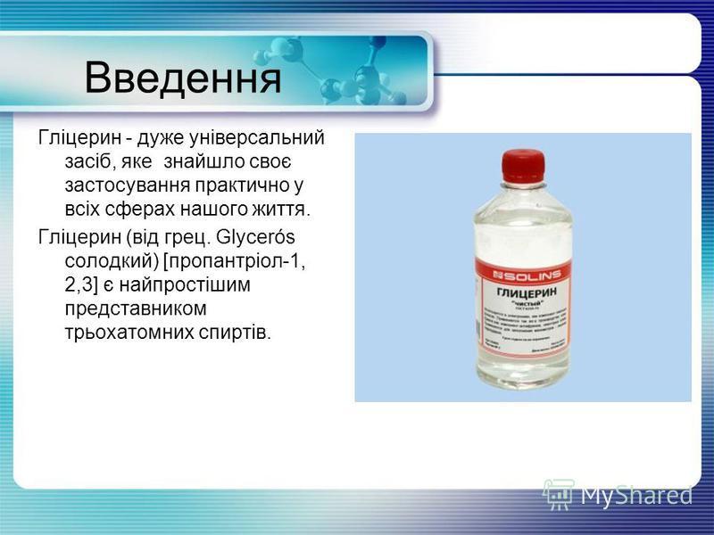 Введення Гліцерин - дуже універсальний засіб, яке знайшло своє застосування практично у всіх сферах нашого життя. Гліцерин (від грец. Glycerós солодкий) [пропантріол-1, 2,3] є найпростішим представником трьохатомних спиртів.