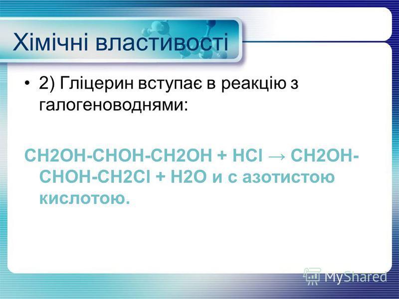 Хімічні властивості 2) Гліцерин вступає в реакцію з галогеноводнями: CH2OH-CHOH-CH2OH + HCl CH2OH- CHOH-CH2Cl + H2O и с азотистою кислотою.