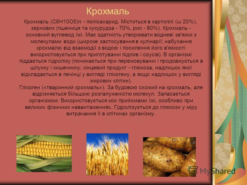 Крохмаль Крохмаль (C6H10O5)n - полісахарид. Міститься в картоплі (ω 20%), зернових (пшениця та кукурудза - 70%, рис - 80%). Крохмаль - основний вуглевод їжі. Має здатність утворювати водневі зв'язки з молекулами води (широке застосування в кулінарії;