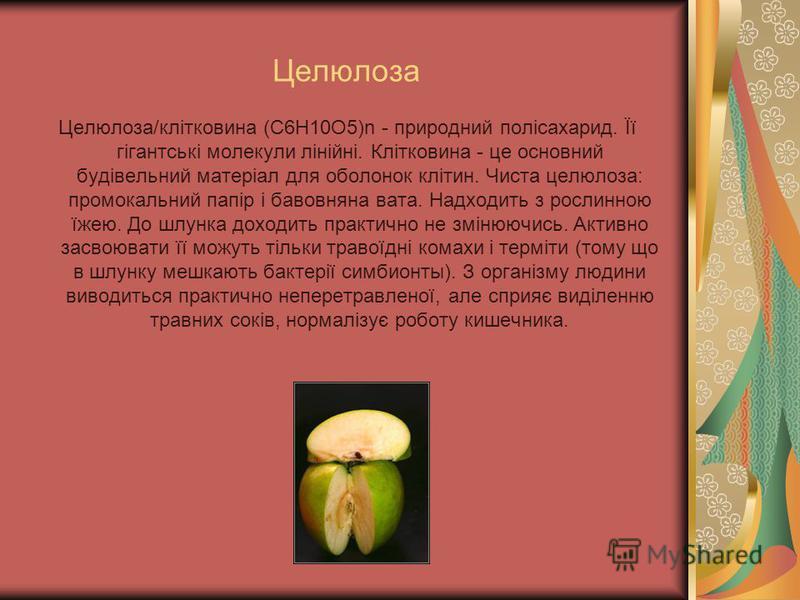 Целюлоза Целюлоза/клітковина (C6H10O5)n - природний полісахарид. Її гігантські молекули лінійні. Клітковина - це основний будівельний матеріал для оболонок клітин. Чиста целюлоза: промокальний папір і бавовняна вата. Надходить з рослинною їжею. До шл