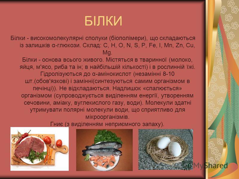 БІЛКИ Білки - високомолекулярні сполуки (біополімери), що складаються із залишків α-глюкози. Склад: C, H, O, N, S, P, Fe, I, Mn, Zn, Cu, Mg. Білки - основа всього живого. Містяться в тваринної (молоко, яйця, м'ясо, риба та ін; в найбільшій кількості)